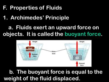 F. Properties of Fluids 1. Archimedes' Principle a. Fluids exert an upward force on objects. It is called the buoyant force. b. The buoyant force is equal.