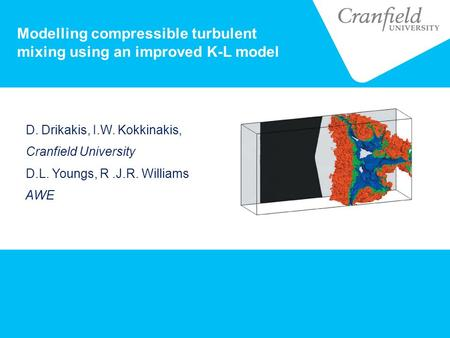 Modelling compressible turbulent mixing using an improved K-L model D. Drikakis, I.W. Kokkinakis, Cranfield University D.L. Youngs, R.J.R. Williams AWE.