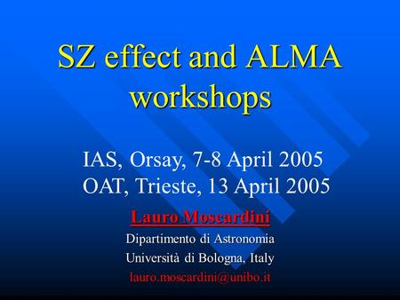 SZ effect and ALMA workshops Lauro Moscardini Dipartimento di Astronomia Università di Bologna, Italy IAS, Orsay, 7-8 April 2005.