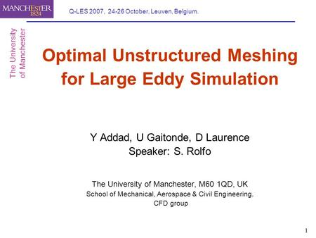 1 Q-LES 2007, 24-26 October, Leuven, Belgium. Optimal Unstructured Meshing for Large Eddy Simulation Y Addad, U Gaitonde, D Laurence Speaker: S. Rolfo.