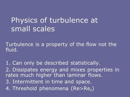 Physics of turbulence at small scales Turbulence is a property of the flow not the fluid. 1. Can only be described statistically. 2. Dissipates energy.