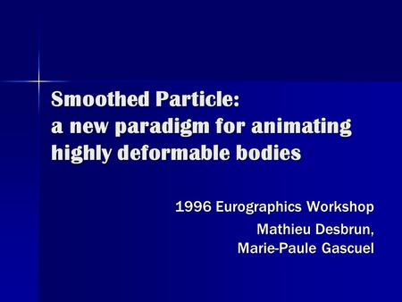 Smoothed Particle: a new paradigm for animating highly deformable bodies 1996 Eurographics Workshop Mathieu Desbrun, Marie-Paule Gascuel.