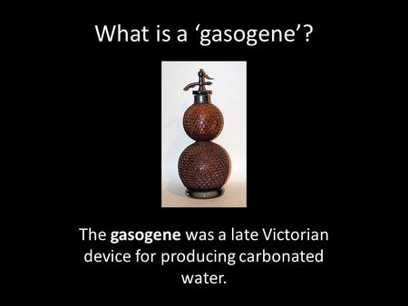 What is a 'gasogene'? The gasogene was a late Victorian device for producing carbonated water.