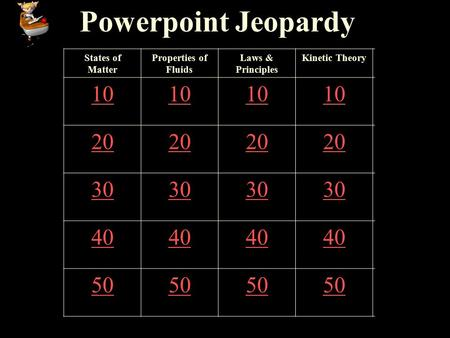 Powerpoint Jeopardy States of Matter Properties of Fluids Laws & Principles Kinetic Theory 10 20 30 40 50.