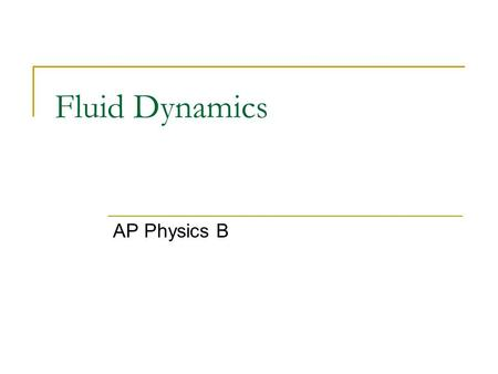 Fluid Dynamics AP Physics B. Fluid Flow Properties Steady – velocity of the fluid particles at any point is constant as time passes Compressible – density.