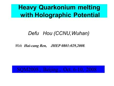 Heavy Quarkonium melting with Holographic Potential Defu Hou (CCNU,Wuhan) SQM2008, Beijing, Oct. 6-10, 2008 With Hai-cang Ren, JHEP 0801:029,2008.