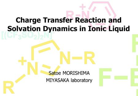 Charge Transfer Reaction and Solvation Dynamics in Ionic Liquid Satoe MORISHIMA MIYASAKA laboratory.