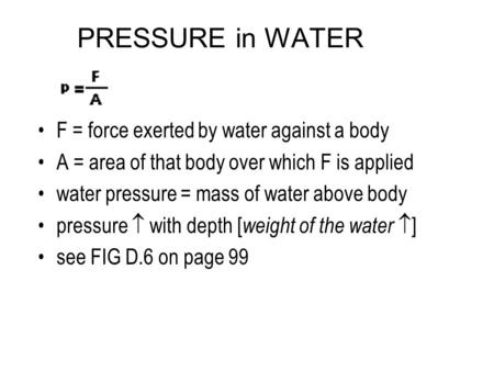 PRESSURE in WATER F = force exerted by water against a body A = area of that body over which F is applied water pressure = mass of water above body pressure.