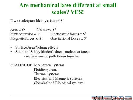 Are mechanical laws different at small scales? YES! If we scale quantities by a factor 'S' Area  S 2 Volume  S 3 Surface tension  SElectrostatic forces.