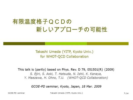GCOE-PD seminarTakashi Umeda (YITP, Kyoto Univ.)1 有限温度格子QCDの 新しいアプローチの可能性 Takashi Umeda (YITP, Kyoto Univ.) for WHOT-QCD Collaboration GCOE-PD seminar,
