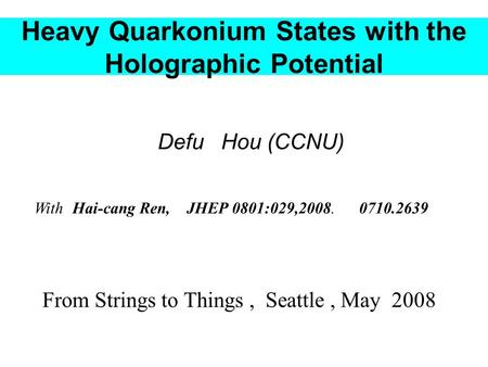 Heavy Quarkonium States with the Holographic Potential Defu Hou (CCNU) From Strings to Things, Seattle, May 2008 With Hai-cang Ren, JHEP 0801:029,2008.