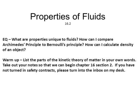 Properties of Fluids 16.2 EQ – What are properties unique to fluids? How can I compare Archimedes' Principle to Bernoulli's principle? How can I calculate.