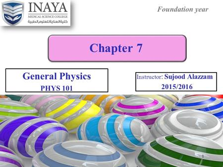 Foundation year Chapter 7 General Physics PHYS 101 Instructor : Sujood Alazzam 2015/2016 1.