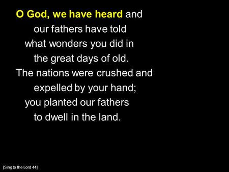 O God, we have heard and our fathers have told what wonders you did in the great days of old. The nations were crushed and expelled by your hand; you planted.