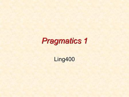 Pragmatics 1 Ling400. What is pragmatics? Pragmatics is the study of language use.Pragmatics is the study of language use. Intuitive understanding of.