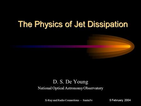 The Physics of Jet Dissipation The Physics of Jet Dissipation D. S. De Young National Optical Astronomy Observatory 5 February 2004 X-Ray and Radio Connections.