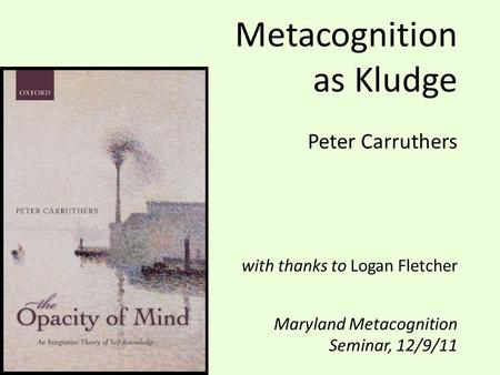 Metacognition as Kludge Peter Carruthers with thanks to Logan Fletcher Maryland Metacognition Seminar, 12/9/11.