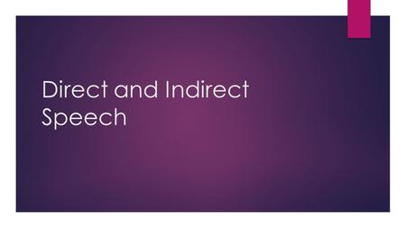"Direct and Indirect Speech. Direct Speech  Repeats or quotes the exact words of the speaker  Indicated by double inverted commas ("" "")  A new paragraph."