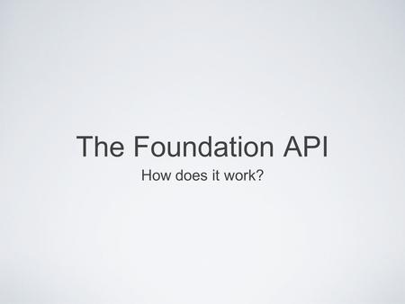 The Foundation API How does it work?. How It Runs... At the DE: The job is started, it runs the Foundation API App, with the information provided in json#1.