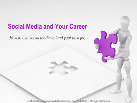 Social Media and Your Career How to use social media to land your next job Confidential -- Copyright Web Developers of New York 2010 -- All Rights Reserved.