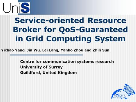 Service-oriented Resource Broker for QoS-Guaranteed in Grid Computing System Yichao Yang, Jin Wu, Lei Lang, Yanbo Zhou and Zhili Sun Centre for communication.