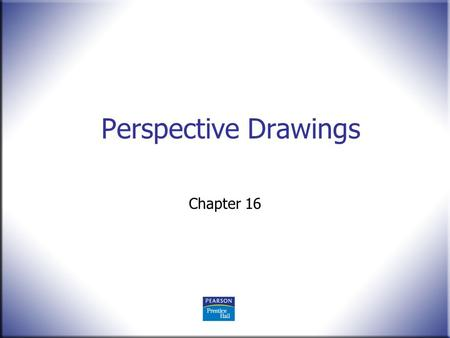Perspective Drawings Chapter 16. 2 Technical Drawing 13 th Edition Giesecke, Mitchell, Spencer, Hill Dygdon, Novak, Lockhart © 2009 Pearson Education,