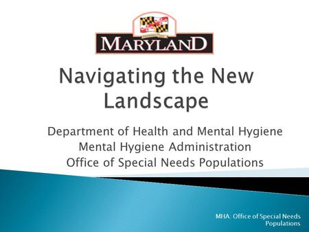 Department of Health and Mental Hygiene Mental Hygiene Administration Office of Special Needs Populations MHA: Office of Special Needs Populations.