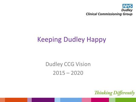 Keeping Dudley Happy Dudley CCG Vision 2015 – 2020.