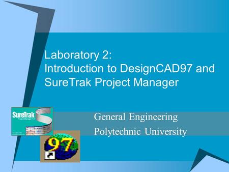 Laboratory 2: Introduction to DesignCAD97 and SureTrak Project Manager General Engineering Polytechnic University.