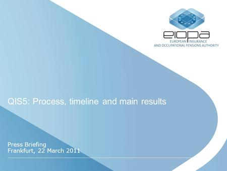 QIS5: Process, timeline and main results Press Briefing Frankfurt, 22 March 2011.