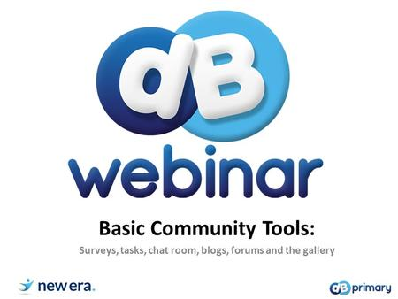 Basic Community Tools: Surveys, tasks, chat room, blogs, forums and the gallery.