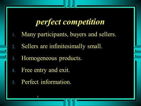 1 perfect competition 1. Many participants, buyers and sellers. 2. Sellers are infinitesimally small. 3. Homogeneous products. 4. Free entry and exit.