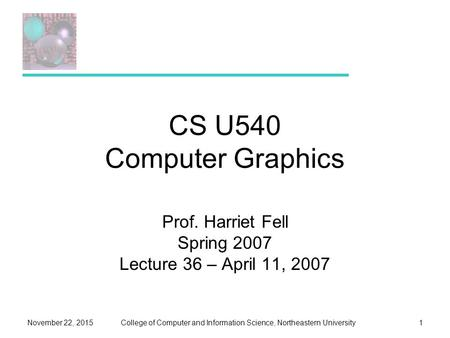 College of Computer and Information Science, Northeastern UniversityNovember 22, 20151 CS U540 Computer Graphics Prof. Harriet Fell Spring 2007 Lecture.