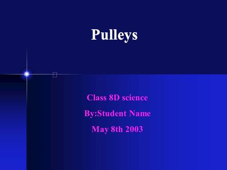 Pulleys Class 8D science By:Student Name May 8th 2003.