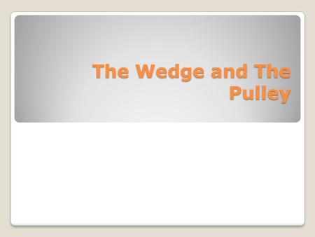 The Wedge and The Pulley. The Wedge A wedge is really an inclined plane turned on its side. But instead of helping you move things to a higher level,