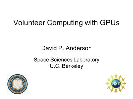 Volunteer Computing with GPUs David P. Anderson Space Sciences Laboratory U.C. Berkeley.
