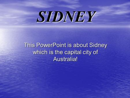 SIDNEY This PowerPoint is about Sidney which is the capital city of Australia!