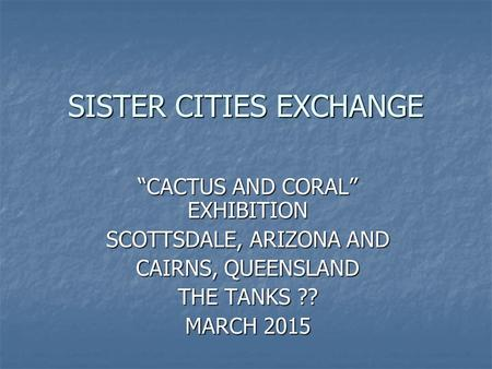 "SISTER CITIES EXCHANGE ""CACTUS AND CORAL"" EXHIBITION SCOTTSDALE, ARIZONA AND CAIRNS, QUEENSLAND THE TANKS ?? MARCH 2015."