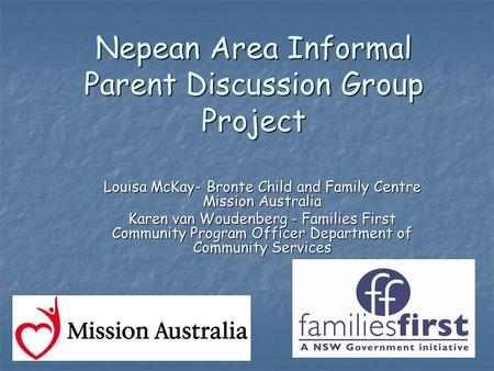 Nepean Area Informal Parent Discussion Group Project Louisa McKay- Bronte Child and Family Centre Mission Australia Karen van Woudenberg - Families First.