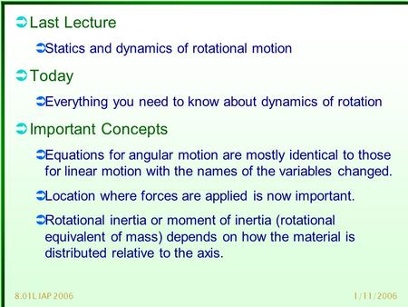 1/11/20068.01L IAP 2006  Last Lecture  Statics and dynamics of rotational motion  Today  Everything you need to know about dynamics of rotation  Important.