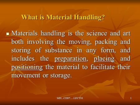 MH...CH07.....LECT011 What is Material Handling? Materials handling is the science and art both involving the moving, packing and storing of substance.