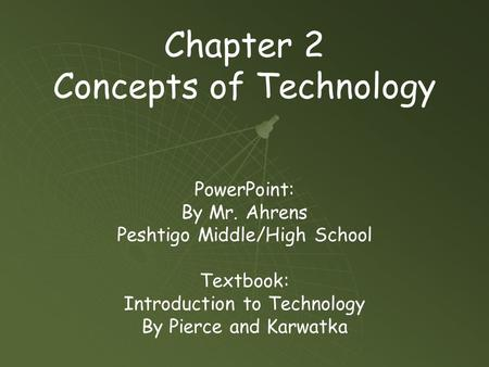 Chapter 2 Concepts of Technology PowerPoint: By Mr. Ahrens Peshtigo Middle/High School Textbook: Introduction to Technology By Pierce and Karwatka.