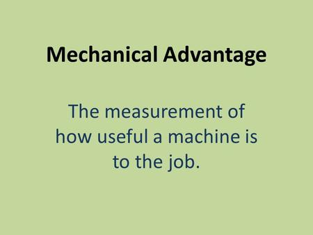 Mechanical Advantage The measurement of how useful a machine is to the job.