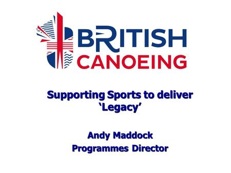 Supporting Sports to deliver 'Legacy' Andy Maddock Programmes Director.