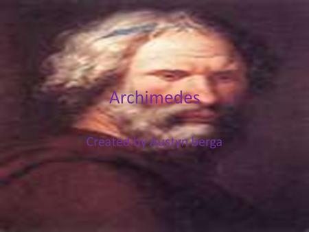 Archimedes Created by Austyn berga. Archimedes life and death He was born 212 B.c and died 287 B.c Archimedes had became a master at mathematics, especially.