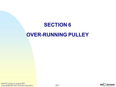 S6-1 ADM703, Section 6, August 2005 Copyright  2005 MSC.Software Corporation SECTION 6 OVER-RUNNING PULLEY.