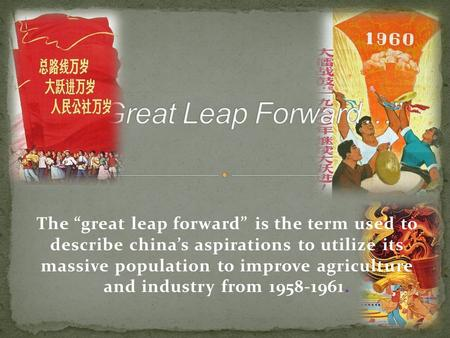"The ""great leap forward"" is the term used to describe china's aspirations to utilize its massive population to improve agriculture and industry from 1958-1961."