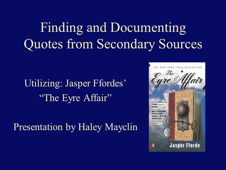 "Finding and Documenting Quotes from Secondary Sources Utilizing: Jasper Ffordes' ""The Eyre Affair"" Presentation by Haley Mayclin."