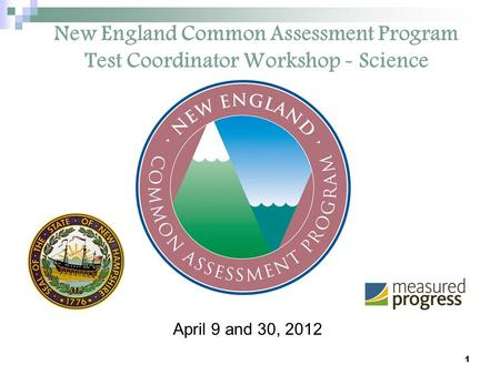 1 New England Common Assessment Program Test Coordinator Workshop - Science April 9 and 30, 2012.