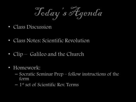 Today's Agenda Class Discussion Class Notes: Scientific Revolution Clip – Galileo and the Church Homework: – Socratic Seminar Prep – follow instructions.